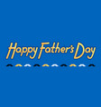 happy fathers day - for father day vector image vector image