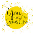 you are my sunshine - romantic lettering vector image vector image