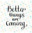 better things are coming inspirational and vector image vector image