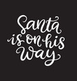 santa is on his way christmas ink lettering vector image vector image