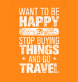 want to be happy stop buying things and go travel vector image