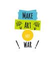 make art not war lettering on white background vector image