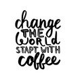 change the world start with coffee vector image