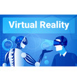 businessman in virtual reality using modern robot vector image