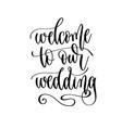 welcome to our wedding - hand lettering vector image