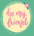 be my friend lettering phrase on background with vector image vector image