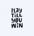 play till you win hand drawn lettering vector image