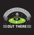 ufo quotes and slogan good for t-shirt the truth vector image vector image