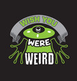 ufo quotes and slogan good for t-shirt wish you vector image vector image