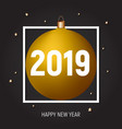 golden ball happy new year 2019 greeting card vector image
