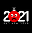 greeting card for 2021 new year with sad emoji vector image vector image