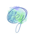lettering watercolor blue hey vector image vector image