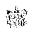 you are my favorite cup of coffee - black and vector image vector image