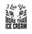 ice cream quote i love you more than ice cream vector image