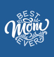 hand drawn lettering best mom ever with floral vector image vector image