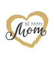 handwritten lettering of be happy mom on white vector image