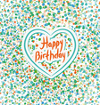 Happy birthday Heart Colored confetti on a white vector image vector image