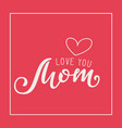 handwritten lettering of love you mom on red vector image