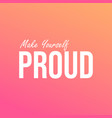 make yourself proud life quote with modern vector image vector image