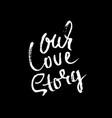 hand lettered inspirational quote our love story vector image vector image