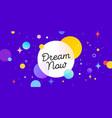 dream now speech bubble banner poster speech vector image vector image