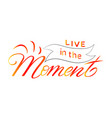 hand-drawn lettering phrase live in moment of vector image vector image