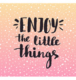 Enjoy the little things Modern calligraphy vector image vector image