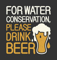 for water conservation please drink beer vector image vector image