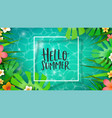 hello summer card tropical plants and water vector image