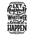 let happen whatever happen quotation sign or wish vector image vector image