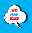 comic speech bubble with phrase i love being yours vector image vector image