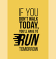 You will have to run tomorrow
