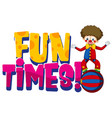 font design for word fun times with clown on ball vector image