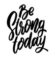 be strong today lettering phrase isolated on vector image
