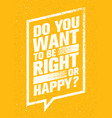 do you want to be right or happy inspiring vector image vector image