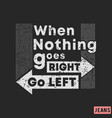 t-shirt print design when nothing goes right - go vector image vector image