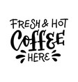 fresh and hot coffee here - lettering for cup vector image vector image