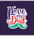 i love my dad design element for greeting card vector image vector image
