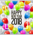 happy new year 2018 with colorful balloons vector image