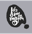its time to muffin in a speech bubble vector image vector image