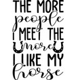 more people i meet i like my horse vector image vector image