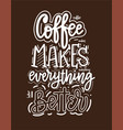 coffee makes everything better fun morning vector image vector image