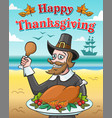 happy pilgrim and baked turkey for thanksgiving vector image