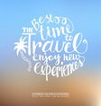 The best time to travel Enjoy new experiences vector image