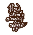 how about a cup of coffee lettering handwritten vector image