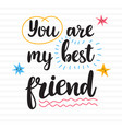 you are my best friend hand drawn motivational vector image vector image