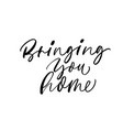 bringing you home phrase modern calligraphy vector image vector image