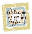 welcome on coffee lettering on grunge background vector image vector image