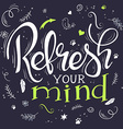 hand drawing lettering phrase - refresh your mind vector image vector image