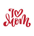 i love mom handwritten lettering text and heart vector image vector image